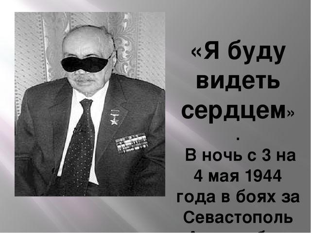 Э.Асадов – Герой Советского Союза «Я буду видеть сердцем» . В ночь с 3 на 4 м...