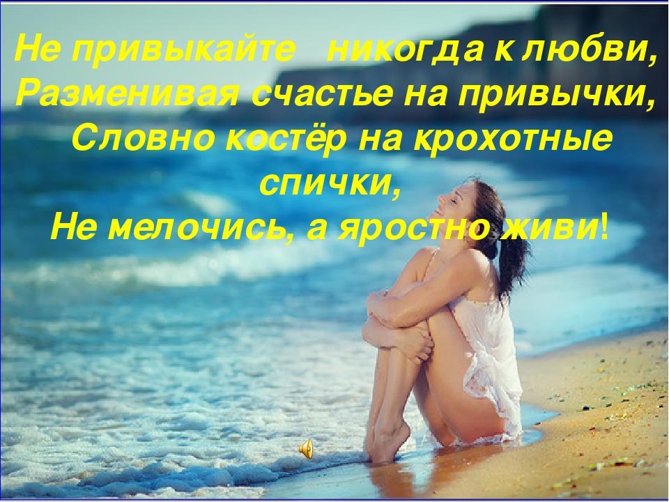 Не привыкайте никогда к любви, Разменивая счастье на привычки, Словно костёр...