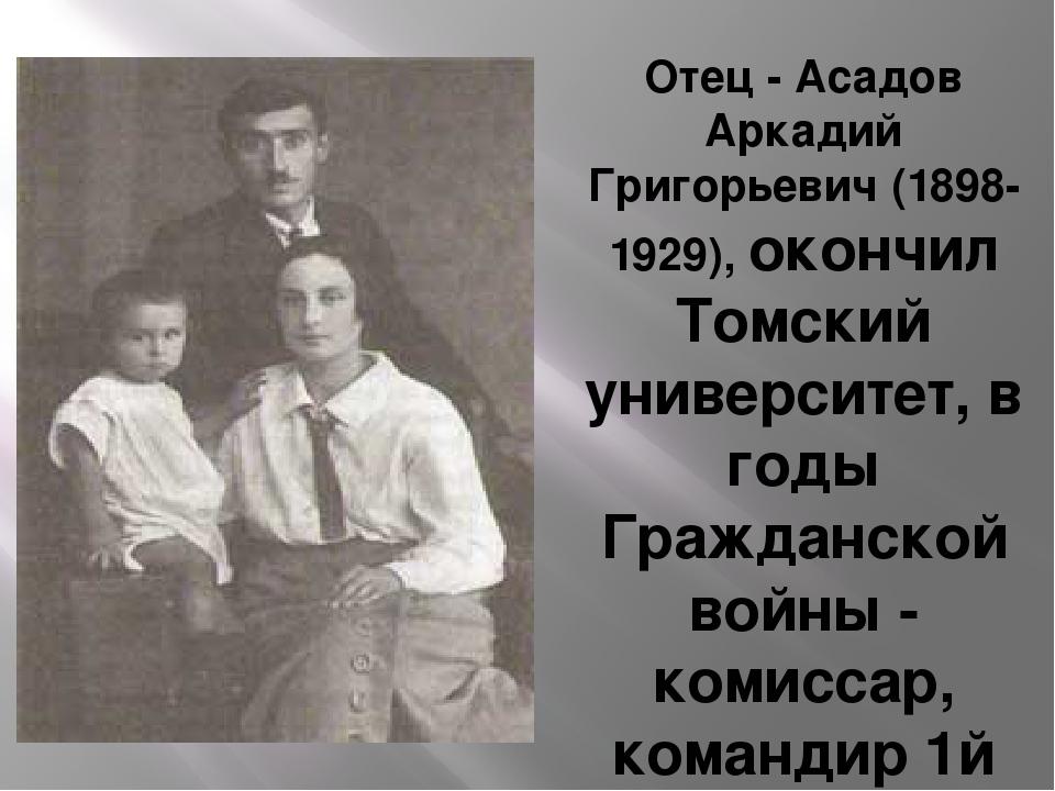 Отец - Асадов Аркадий Григорьевич (1898-1929), окончил Томский университет,...