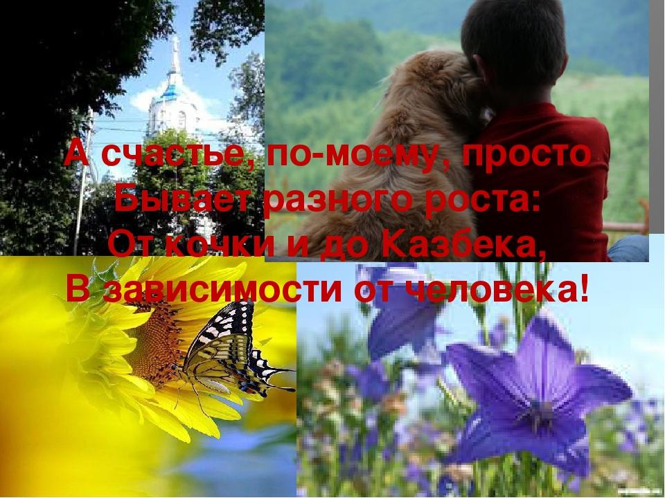 А счастье, по-моему, просто Бывает разного роста: От кочки и до Казбека, В за...