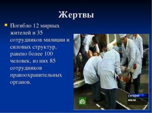 Жертвы Погибло 12 мирных жителей и 35 сотрудников милиции и силовых структур,