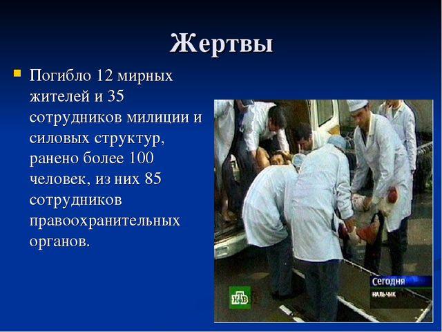 Жертвы Погибло 12 мирных жителей и 35 сотрудников милиции и силовых структур,...