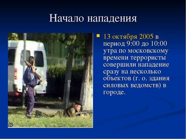 Начало нападения 13 октября2005в период 9:00 до 10:00 утра по московскому в...