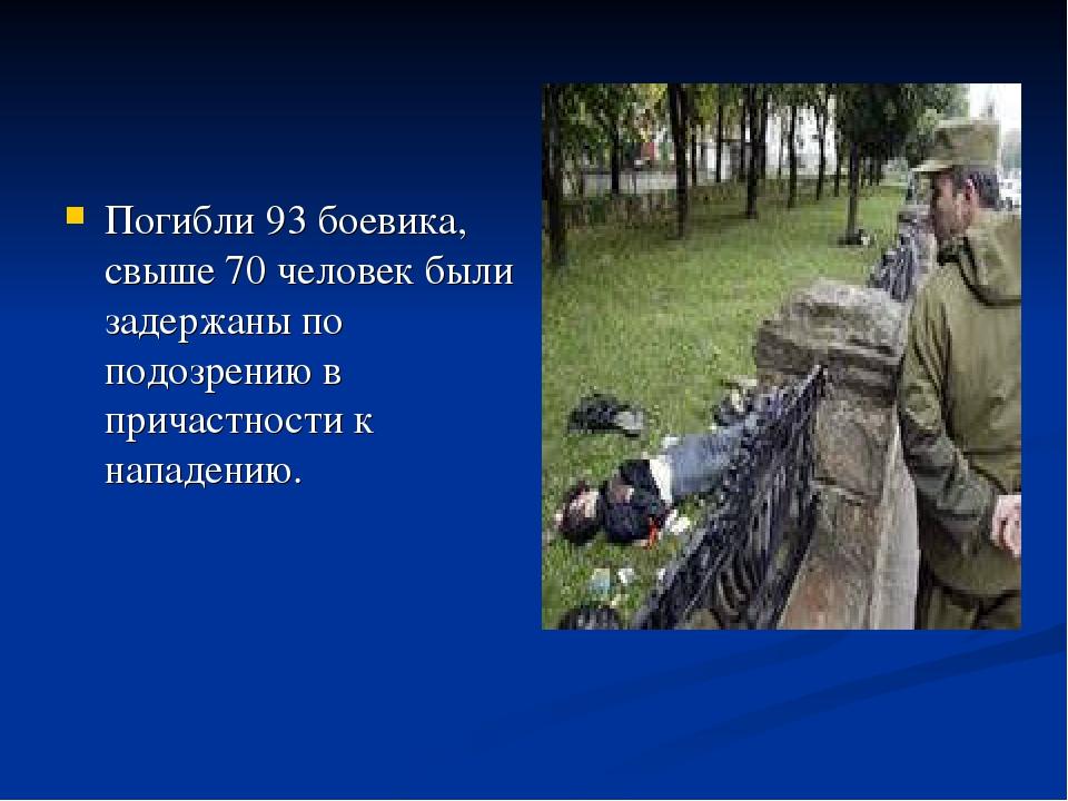 Погибли 93 боевика, свыше 70 человек были задержаны по подозрению в причастно...