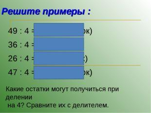 Решите примеры : 49 : 4 = 12 (1 остаток) 36 : 4 = 9 26 : 4 = 6 (2 остаток) 47