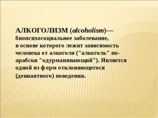 АЛКОГОЛИЗМ (alcoholism)— биопсихосоциальное заболевание, в основе которого ле