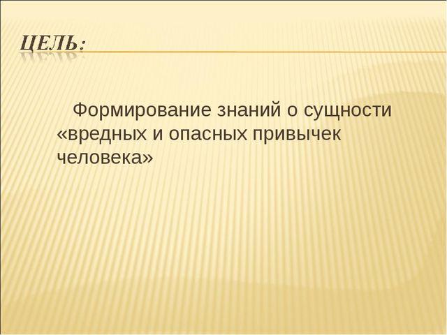 Формирование знаний о сущности «вредных и опасных привычек человека»