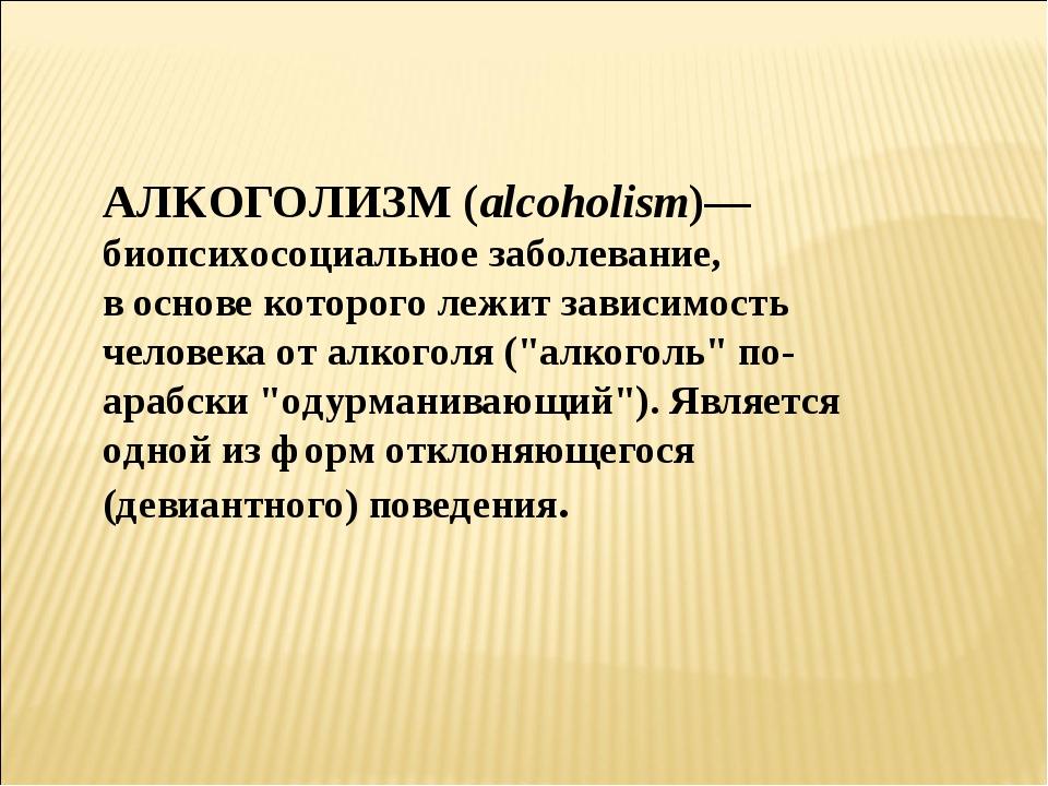 АЛКОГОЛИЗМ (alcoholism)— биопсихосоциальное заболевание, в основе которого ле...