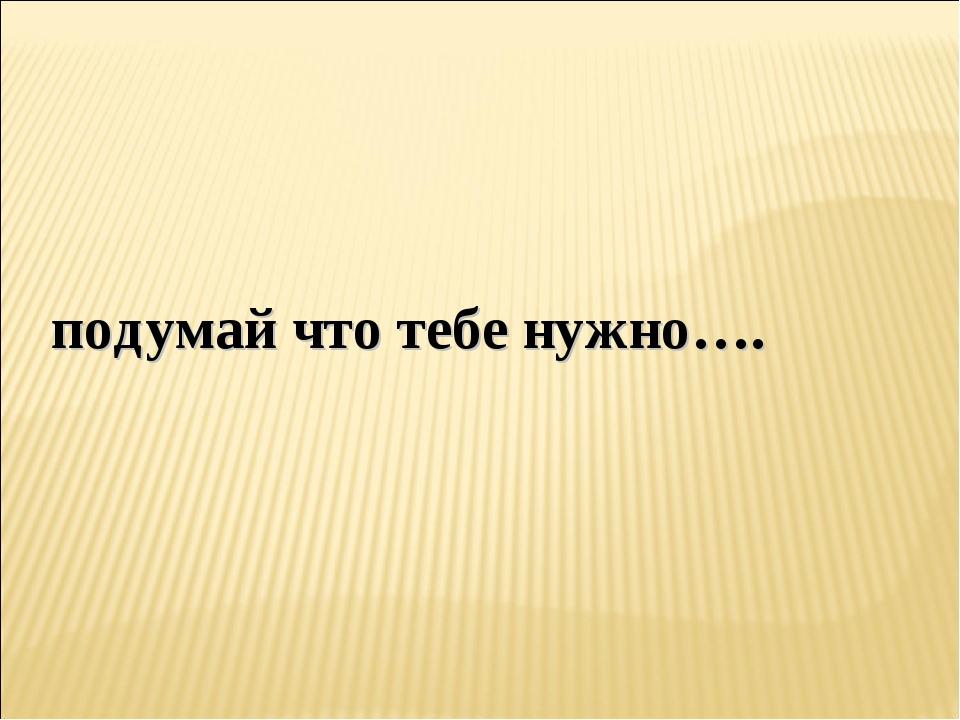 подумай что тебе нужно….