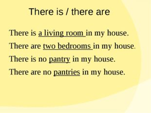 There is / there are There is a living room in my house. There are two bedroo