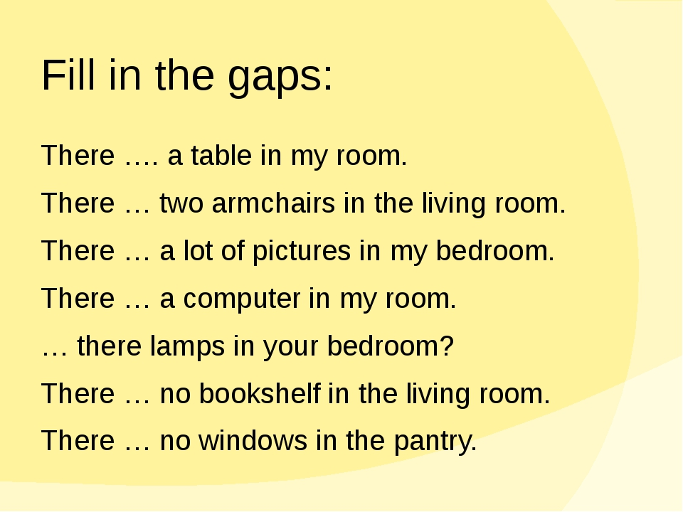 Fill in the gaps: There …. a table in my room. There … two armchairs in the l...