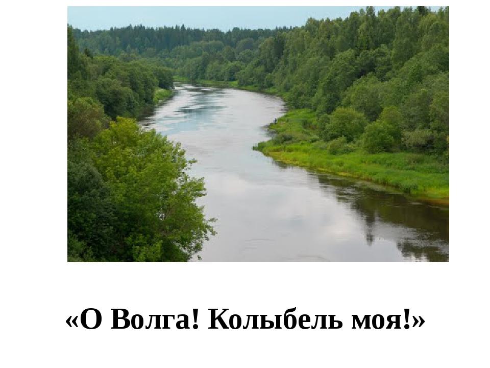 «О Волга! Колыбель моя!»