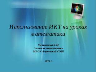 Использование ИКТ на уроках математики Мельникова К.М. Учитель математики МБО