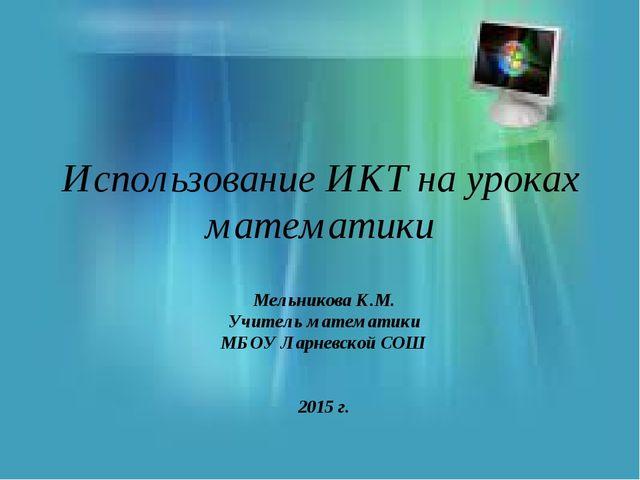 Использование ИКТ на уроках математики Мельникова К.М. Учитель математики МБО...