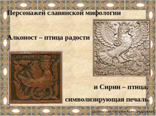 Персонажей славянской мифологии Алконост – птица радости и Сирин – птица, си