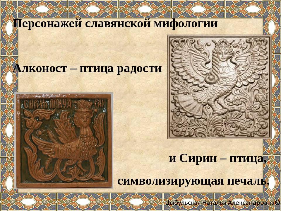 Персонажей славянской мифологии Алконост – птица радости и Сирин – птица, си...