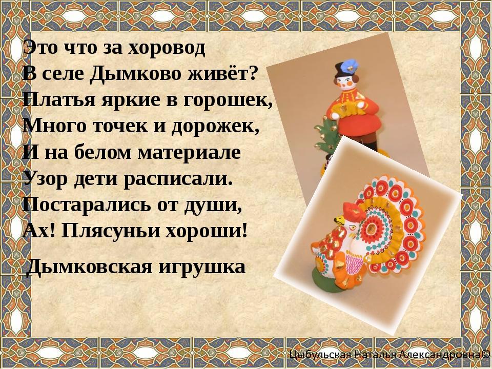 Это что за хоровод В селе Дымково живёт? Платья яркие в горошек, Много точек...