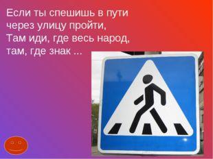 Если ты спешишь в пути через улицу пройти, Там иди, где весь народ, там, где