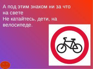 А под этим знаком ни за что на свете Не катайтесь, дети, на велосипеде.