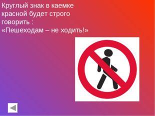 Круглый знак в каемке красной будет строго говорить : «Пешеходам – не ходить!»