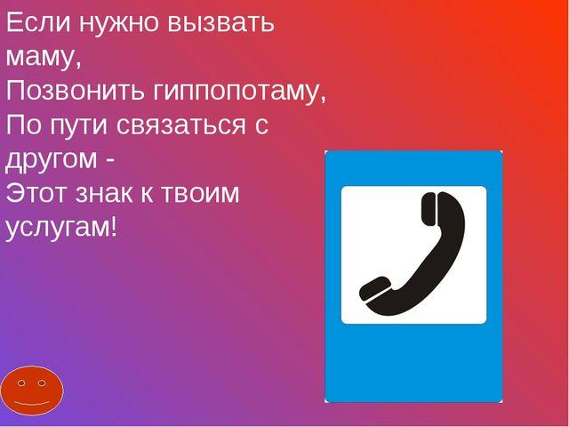 Если нужно вызвать маму, Позвонить гиппопотаму, По пути связаться с другом -...