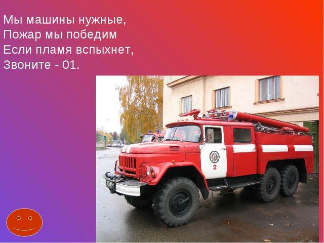Мы машины нужные, Пожар мы победим Если пламя вспыхнет, Звоните - 01.