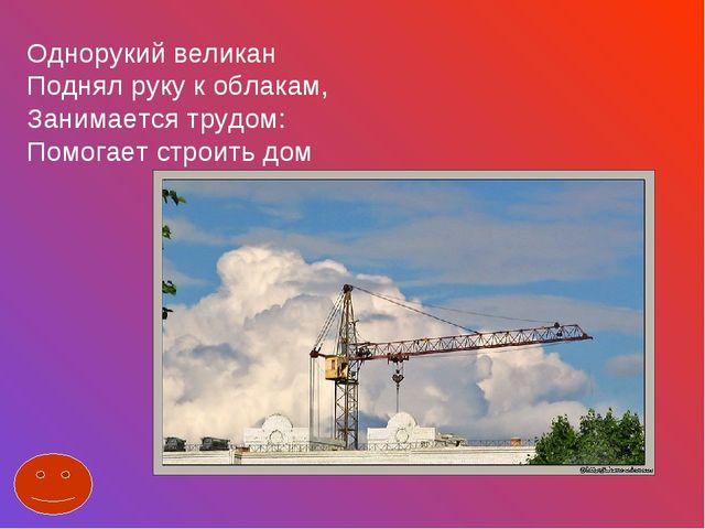 Однорукий великан Поднял руку к облакам, Занимается трудом: Помогает строить...