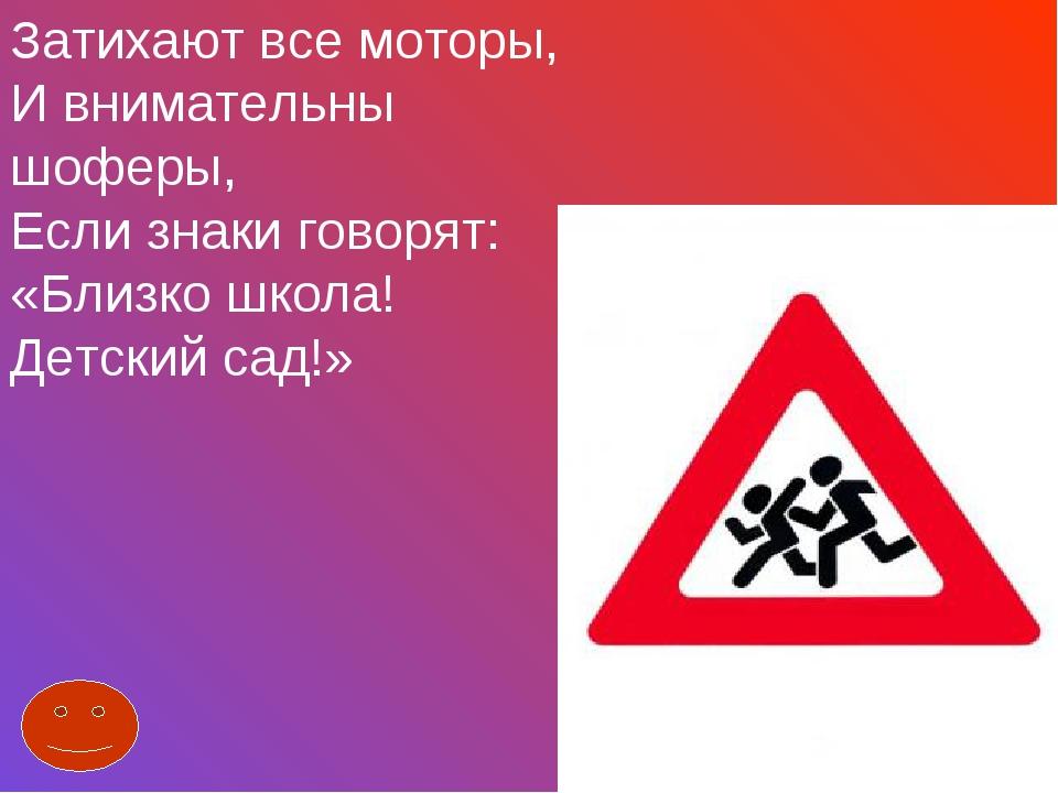 Затихают все моторы, И внимательны шоферы, Если знаки говорят: «Близко школа!...