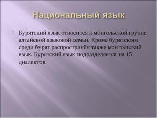 Бурятский язык относится к монгольской группе алтайской языковой семьи. Кроме