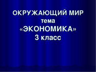 ОКРУЖАЮЩИЙ МИР тема «ЭКОНОМИКА» 3 класс