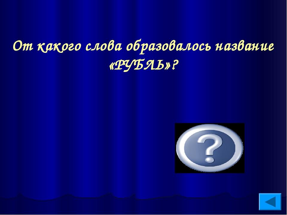 От какого слова образовалось название «РУБЛЬ»? От слова «рубить»
