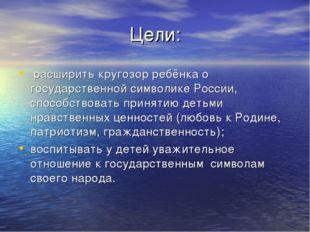 Цели: расширить кругозор ребёнка о государственной символике России, способст
