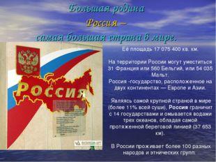 Большая родина Россия – самая большая страна в мире. Её площадь 17 075 400 кв