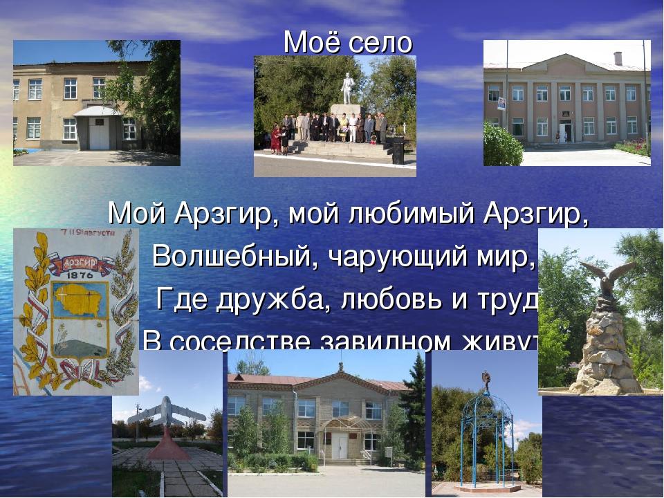 Моё село Мой Арзгир, мой любимый Арзгир, Волшебный, чарующий мир, Где дружба,...