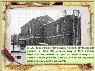В 1947- 1948 учебном году в нашей гимназии обучалось 582 ученика, в 1948-1949