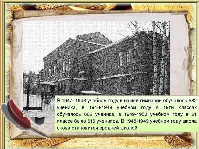 В 1947- 1948 учебном году в нашей гимназии обучалось 582 ученика, в 1948-1949...