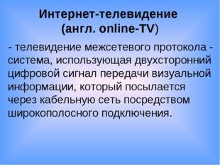 Интернет-телевидение (англ. online-TV) - телевидение межсетевого протокола -