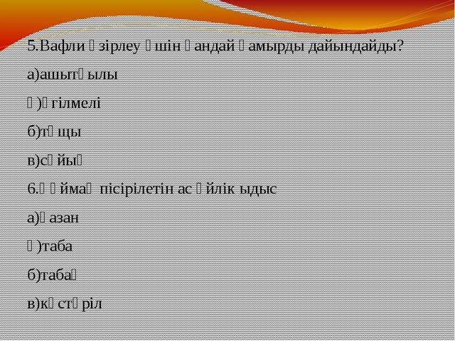 5.Вафли әзірлеу үшін қандай қамырды дайындайды? а)ашытқылы ә)үгілмелі б)тұщы...