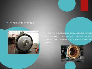 Устройство статора Статор- неподвижная часть машины состоит из станины ,с вн
