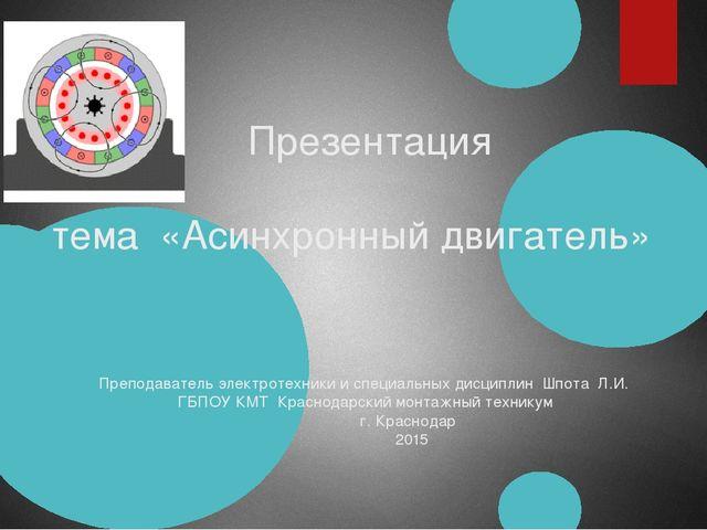 Презентация тема «Асинхронный двигатель» Преподаватель электротехники и спец...