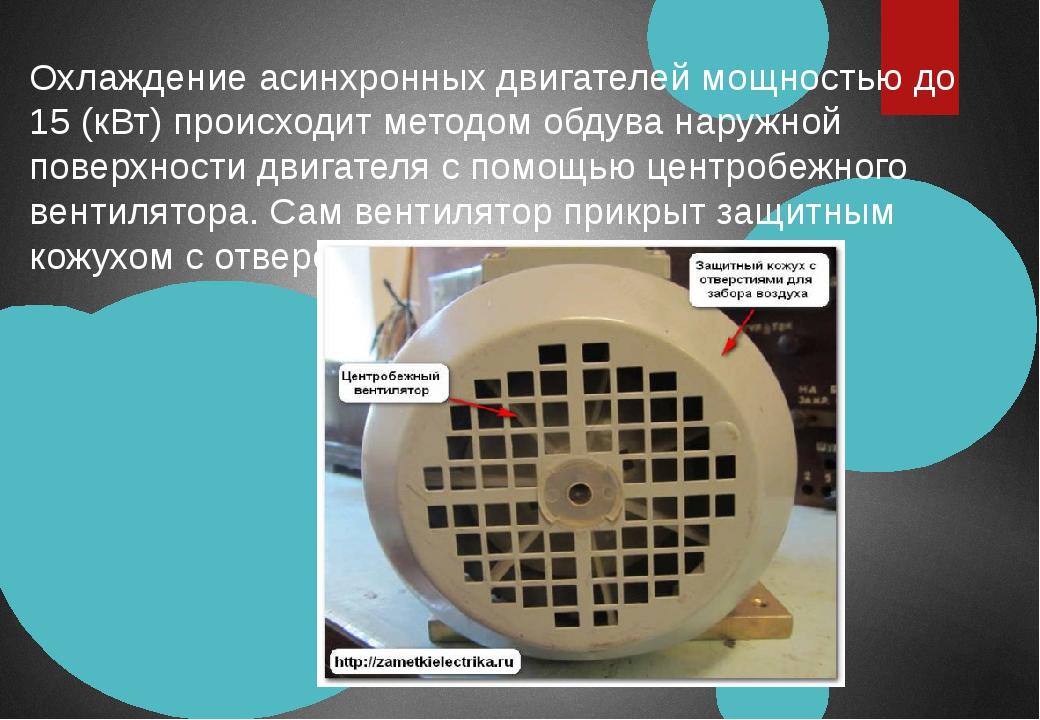 Охлаждение асинхронных двигателей мощностью до 15 (кВт) происходит методом об...