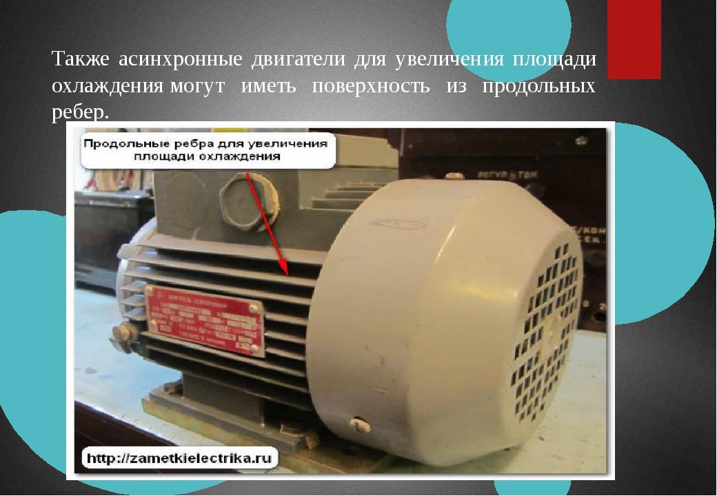 Также асинхронные двигатели для увеличения площади охлаждениямогут иметь пов...