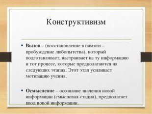 Конструктивизм Вызов – (восстановление в памяти – пробуждение любопытства), к