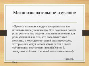 Метапознавательное изучение «Процесс познания следует воспринимать как познав