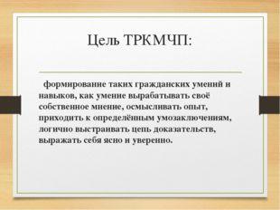 Цель ТРКМЧП: формирование таких гражданских умений и навыков, как умение выра