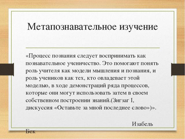 Метапознавательное изучение «Процесс познания следует воспринимать как познав...