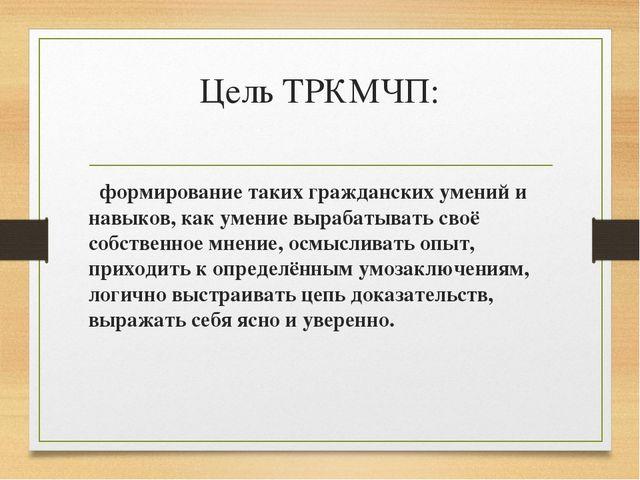Цель ТРКМЧП: формирование таких гражданских умений и навыков, как умение выра...