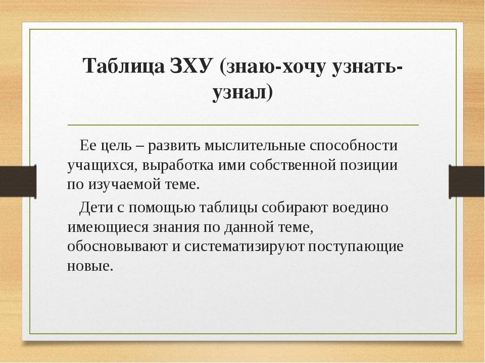 Таблица ЗХУ (знаю-хочу узнать-узнал) Ее цель – развить мыслительные способнос...