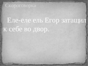Еле-еле ель Егор затащил к себе во двор. Скороговорка