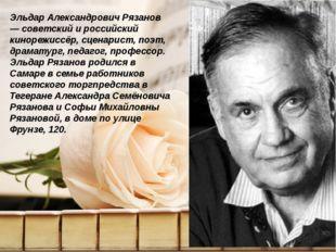 Эльдар Александрович Рязанов — советский и российский кинорежиссёр, сценарис